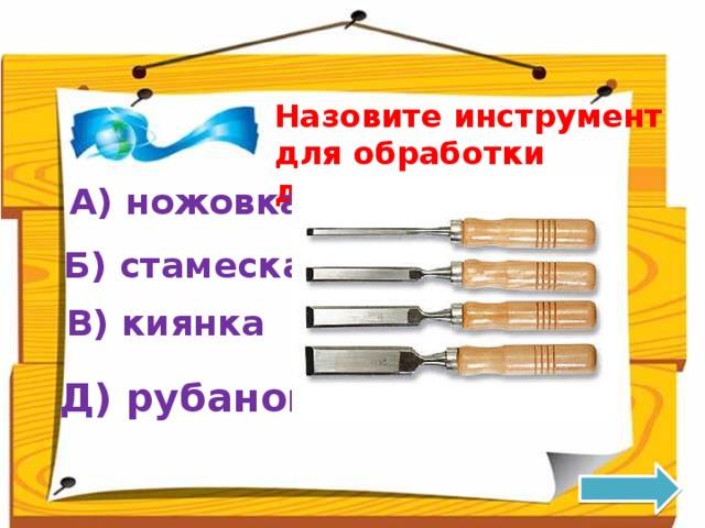 Назовите инструмент для обработки древесины: А) ножовка Б) стамеска В) киянка Д) рубанок