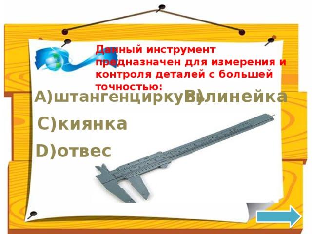Данный инструмент предназначен для измерения и контроля деталей с большей точностью: B)линейка A)штангенциркуль C)киянка D)отвес