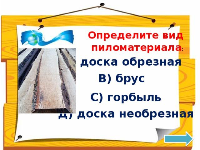 Определите вид  пиломатериала : А) доска обрезная В) брус С) горбыль Д) доска необрезная