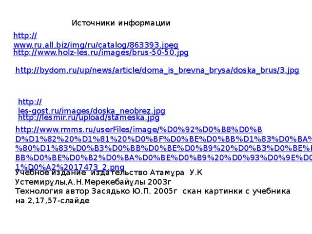 Источники информации http:// www.ru.all.biz/img/ru/catalog/863393.jpeg http:// www.holz-les.ru/images/brus-50-50.jpg http:// bydom.ru/up/news/article/doma_is_brevna_brysa/doska_brus/3.jpg http:// les-gost.ru/images/doska_neobrez.jpg http:// lesmir.ru/upload/stameska.jpg http://www.rmms.ru/userFiles/image/%D0%92%D0%B8%D0%BD%D1%82%20%D1%81%20%D0%BF%D0%BE%D0%BB%D1%83%D0%BA%D1%80%D1%83%D0%B3%D0%BB%D0%BE%D0%B9%20%D0%B3%D0%BE%D0%BB%D0%BE%D0%B2%D0%BA%D0%BE%D0%B9%20%D0%93%D0%9E%D0%A1%D0%A2%2017473_2.png Учебное издание издательство Атамұра У.К Устемирұлы,А.Н.Мерекебайұлы 2003г Технология автор Засядько Ю.П. 2005г скан картинки с учебника на 2,17,57-слайде