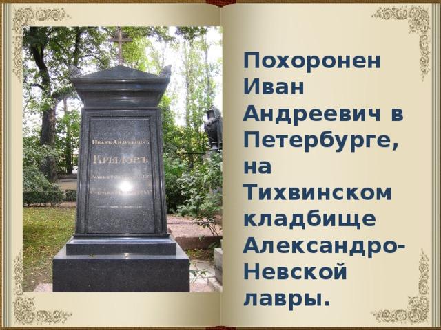 Похоронен Иван Андреевич в Петербурге, на Тихвинском кладбище Александро-Невской лавры.