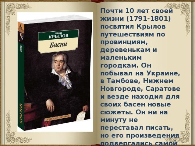 Почти 10 лет своей жизни (1791-1801) посвятил Крылов путешествиям по провинциям, деревенькам и маленьким городкам. Он побывал на Украине, в Тамбове, Нижнем Новгороде, Саратове и везде находил для своих басен новые сюжеты. Он ни на минуту не переставал писать, но его произведения подвергались самой жёсткой цензуре и лишь редкие произведения попадали в печать.