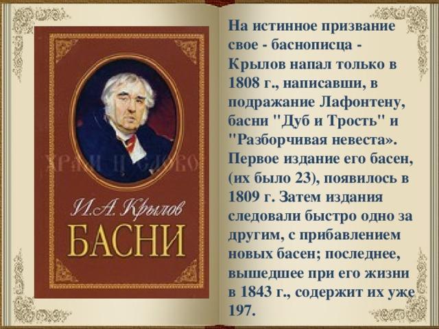 На истинное призвание свое - баснописца - Крылов напал только в 1808 г., написавши, в подражание Лафонтену, басни