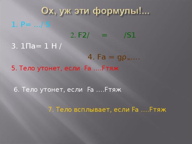 1. P= ... /  S   2. F2/ = /S1  3. 1 Па = 1 H /      4. Fa = gρ ж …. 5. Тело утонет, если Fa …. F тяж   6.  Тело утонет, если Fa …. F тяж  7. Тело всплывает, если Fa …. F тяж
