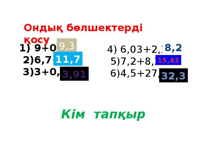 Ондық бөлшектерді қосу 9,3 8,2  9+0,3=  2)6,7+5=  3)3+0,91= 4) 6,03+2,17=  5)7,2+8,23=  6)4,5+27,8= 11,7 15,43 3,91 32,3 Кім тапқыр