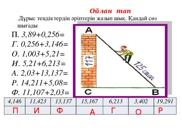 Ойлан тап .Дұрыс теңдіктердің әріптерін жазып шық. Қандай сөз шығады   П. 3,89+0,256= Г. 0,256+3,146= О. 1,003+5,21= И. 5,21+6,213= А. 2,03+13,137= Р. 14,211+5,08= Ф. 11,107+2,03= 4,146 11,423 13,137 15,167 6,213 3,402 19,291 П И Ф Г Р А О