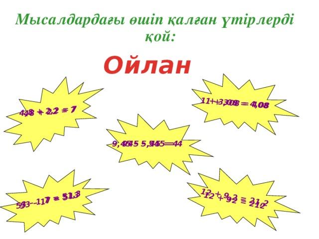 12 + 92 = 212 48 + 22 = 7 1 + 308 = 408 53 – 17 = 513 4,8 + 2,2 = 7 1 + 3,08 = 4,08 53 – 1,7 = 51,3 12 + 9,2 = 21,2 Мысалдардағы өшіп қалған үтірлерді қой: Ойлан 945 – 545 = 4 9,45 – 5,45 = 4