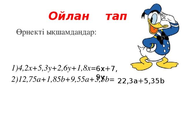 Ойлан тап  Өрнекті ықшамдаңдар:  1)4,2x+5,3y+2,6y+1,8x=  2)12,75a+1,85b+9,55a+3,5b= 6х+7,9у 22,3а+5,35b
