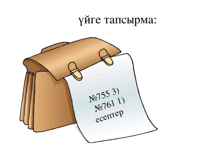 № 755 3) № 761 1) есептер  үйге тапсырма: