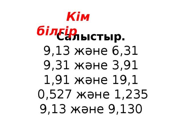 Кім білгір  Салыстыр. 9,13 және 6,31 9,31 және 3,91 1,91 және 19,1  0,527 және 1,235 9,13 және 9,130