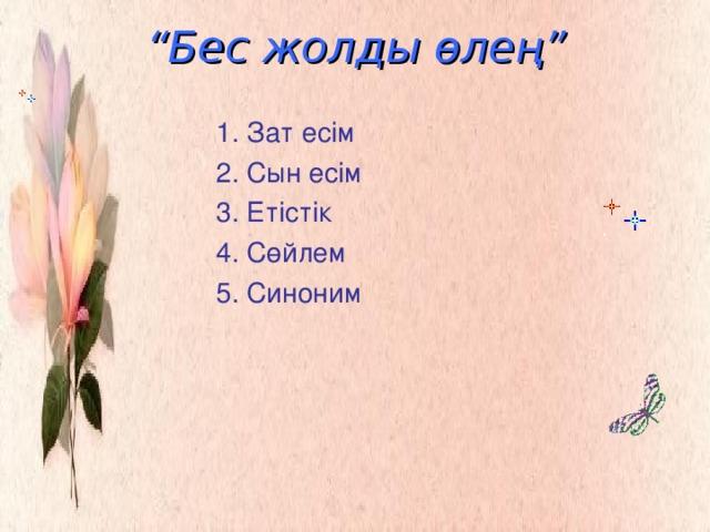""""""" Бес жолды өлең""""   1. Зат есім  2. Сын есім  3. Етістік  4. Сөйлем  5. Синоним"""