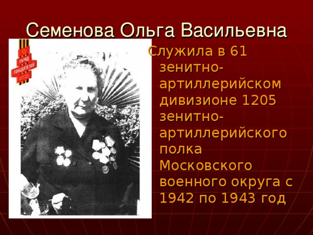 Служила в 61 зенитно-артиллерийском дивизионе 1205 зенитно-артиллерийского полка Московского военного округа с 1942 по 1943 год