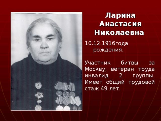 Ларина Анастасия Николаевна  10.12.1916года  рождения. Участник битвы за Москву, ветеран труда инвалид 2 группы. Имеет общий трудовой стаж 49 лет.