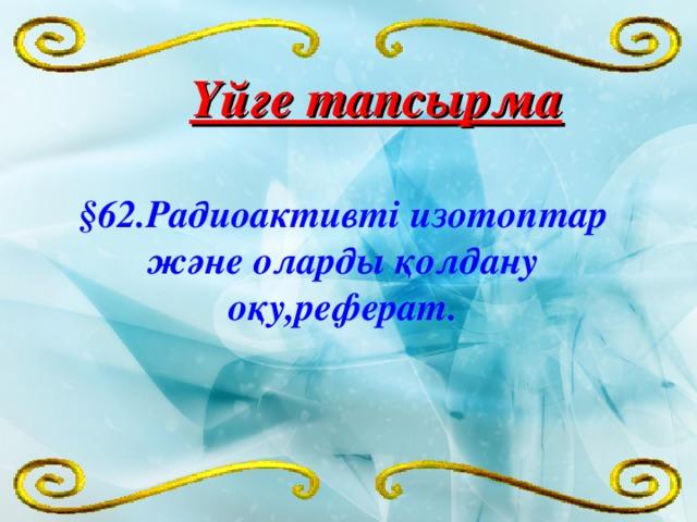 Үйге тапсырма §62.Радиоактивті изотоптар және оларды қолдану оқу,реферат.
