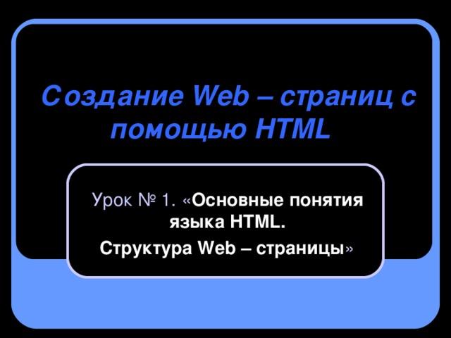 Создание Web – страниц с помощью HTML       Урок № 1. « Основные понятия языка HTML .  Структура Web – страницы »