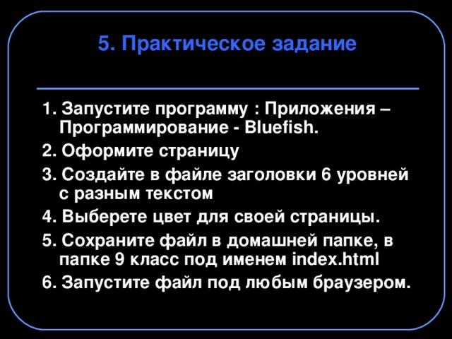 5. Практическое задание 1. Запустите программу : Приложения – Программирование - Bluefish . 2. Оформите страницу 3. Создайте в файле заголовки 6 уровней с разным текстом 4. Выберете цвет для своей страницы. 5. Сохраните файл в домашней папке, в папке 9 класс под именем index . html 6. Запустите файл под любым браузером.