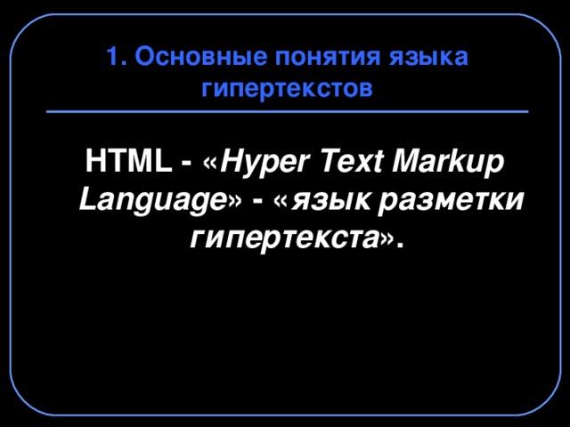 1. Основные понятия языка гипертекстов  HTML - « Hyper  Text Markup  Language » - « язык разметки гипертекста ».
