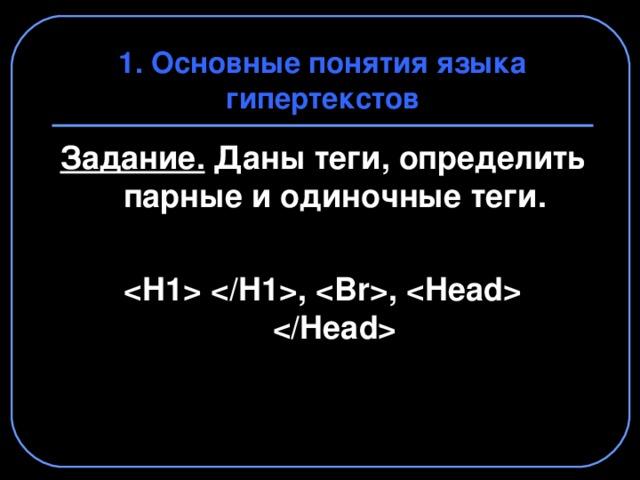1. Основные понятия языка гипертекстов Задание. Даны теги, определить парные и одиночные теги.  , ,