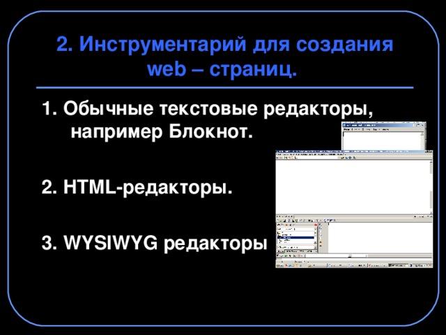 2. Инструментарий для создания web – страниц. 1. Обычные текстовые редакторы, например Блокнот.  2. HTML -редакторы.  3. WYSIWYG редакторы