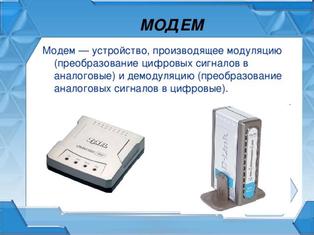 МОДЕМ Модем — устройство, производящее модуляцию (преобразование цифровых сигналов в аналоговые) и демодуляцию (преобразование аналоговых сигналов в цифровые).