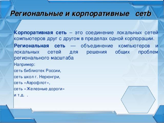 Региональные и корпоративные  сет b  Корпоративная сеть – это соединение локальных сетей компьютеров друг с другом в пределах одной корпорации. Региональная сеть — объединение компьютеров и локальных сетей для решения общих проблем регионального масштаба Например: сеть библиотек России, сеть школ г. Нерюнгри, сеть «Аэрофлот», сеть «Железные дороги» и т.д. .