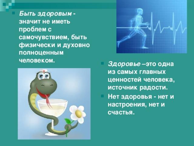 Быть здоровым - значит не иметь проблем с самочувствием, быть физически и духовно полноценным человеком. Здоровье –это одна из самых главных ценностей человека, источник радости. Нет здоровья - нет и настроения, нет и счастья.