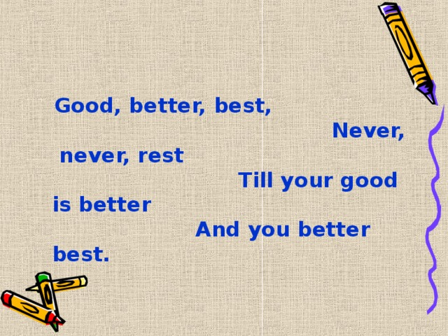 Good, better, best,  Never, never, rest  Till your good is better  And you better best.