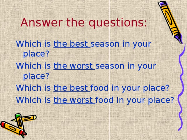 Answer the questions: Which is the best season in your place? Which is the worst season in your place? Which is the best food in your place? Which is the worst food in your place?