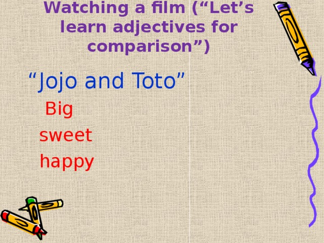 """Watching a film (""""Let's learn adjectives for comparison"""") """" Jojo and Toto""""  Big  sweet  happy"""