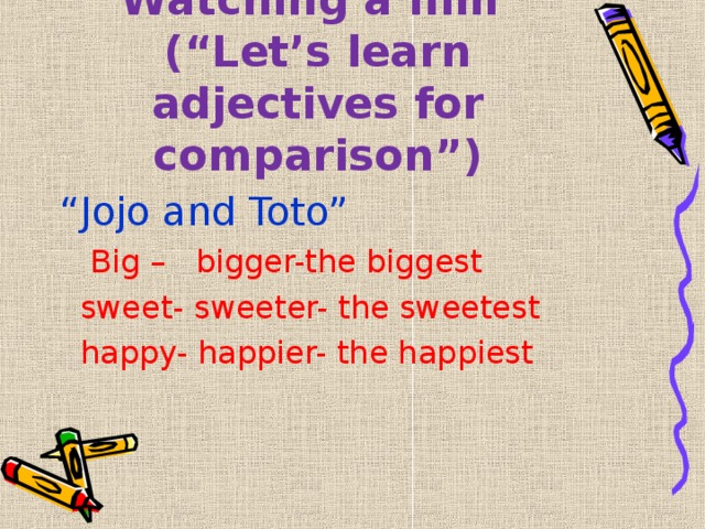 """Watching a film  (""""Let's learn adjectives for comparison"""") """" Jojo and Toto""""  Big – bigger-the biggest  sweet- sweeter- the sweetest  happy- happier- the happiest"""
