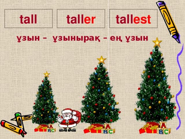 tall er tall tall est    ұзын – ұзынырақ – ең ұзын