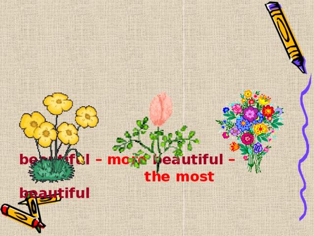 beautiful – more beautiful –      the most beautiful