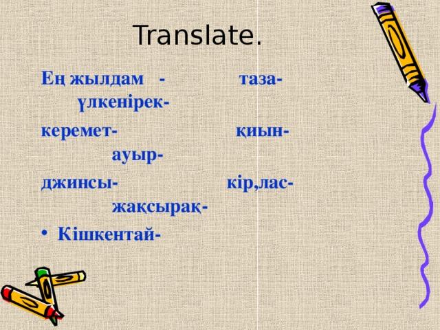 Translate.   Ең жылдам - таза- үлкенірек- керемет - қиын- ауыр- джинсы- кір,лас- жақсырақ-