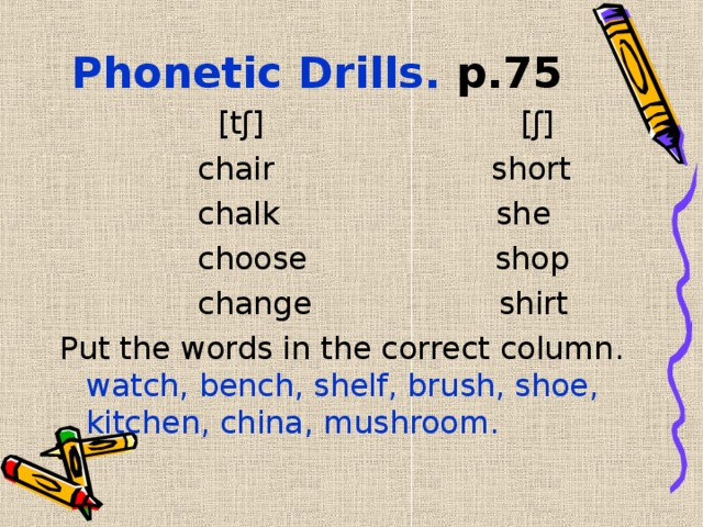 Phonetic Drills. р.75  [ tʃ ]  [ʃ]  chair  short   chalk she  choose  shop     change  shirt Put the words in the correct column. watch, bench, shelf, brush, shoe, kitchen, china, mushroom.