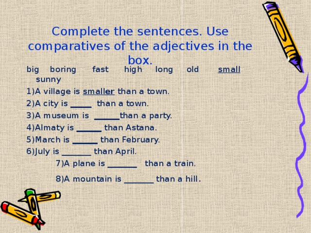 Complete the sentences. Use comparatives of the adjectives in the box.   big boring fast high long old small sunny 1)A village is small er than a town. 2)A city is _____ than a town. 3)A museum is ______ than a party. 4)Almaty is ______ than Astana. 5)March is ______ than February. 6)July is _______ than April.  7)A plane is _______ than a train.  8)A mountain is _______ than a hill .