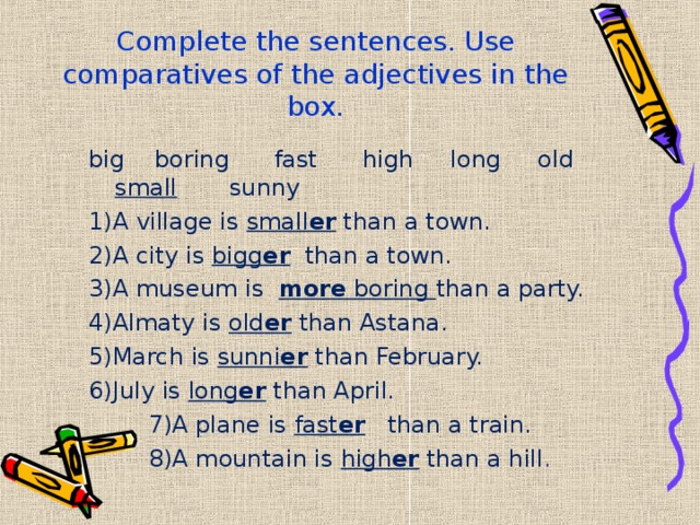 Complete the sentences. Use comparatives of the adjectives in the box.   big boring fast high long old small sunny 1)A village is small er than a town. 2)A city is bigg er than a town. 3)A museum is more boring than a party. 4)Almaty is old er than Astana. 5)March is sunni er than February. 6)July is long er than April.  7)A plane is fast er than a train.  8)A mountain is high er than a hill .