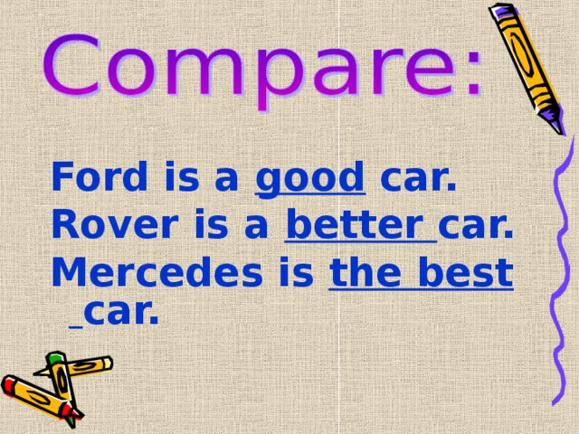 Ford is a good car. Rover is a better car. Mercedes is the best car.