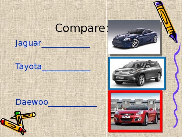 Compare: Jaguar____________ Tayota____________ Daewoo____________
