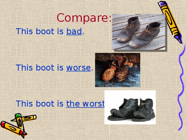 Compare: This boot is bad . This boot is worse . This boot is the worst .