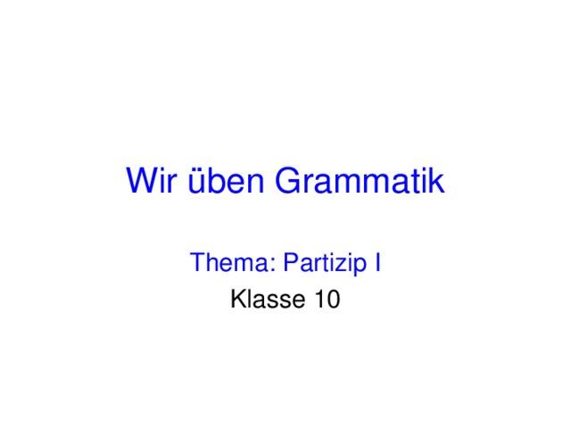 Wir üben Grammatik Thema: Partizip I Klasse 10
