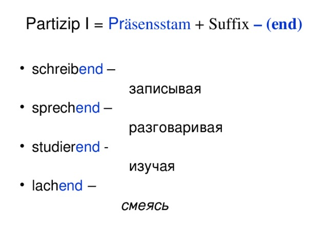 Partizip I = Pr äsensstam + Suffix – (end) schreib end –  записывая sprech end  –  разговаривая studier end  -  изучая lach end  –  смеясь