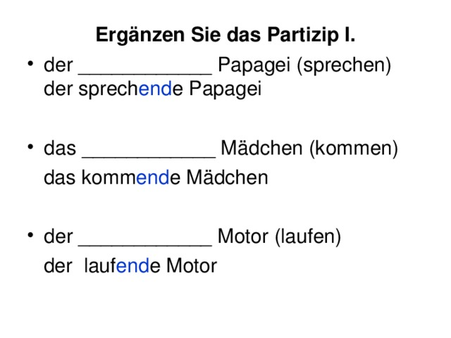Ergänzen Sie das Partizip I. der ____________ Papagei (sprechen) der sprech en d e Papagei  das ____________ Mädchen (kommen)  das komm end e Mädchen der ____________ Motor (laufen)  der lauf end e Motor