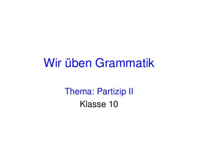 Wir üben Grammatik Thema: Partizip II Klasse 10