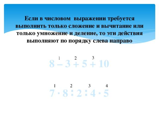 Если в числовом выражении требуется выполнить только сложение и вычитание или только умножение и деление, то эти действия выполняют по порядку слева направо 8 – 3 + 5 + 10 7 ∙ 8 ∶ 2 ∶ 4 ∙ 5