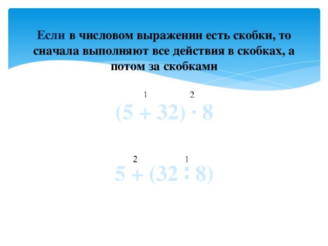 Если  в числовом выражении есть скобки, то сначала выполняют все действия в скобках, а потом за скобками (5 + 32) ∙ 8  5 + (32 ∶ 8)