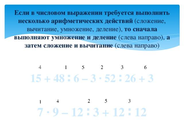 Если в числовом выражении требуется выполнить несколько арифметических действий (сложение, вычитание, умножение, деление), то сначала выполняют умножение и деление (слева направо), а затем сложение и вычитание (слева направо)  15 + 48 ∶ 6 – 3 ∙ 52 ∶ 26 + 3  7 ∙ 9 – 12 ∶ 3 + 12 ∶ 12