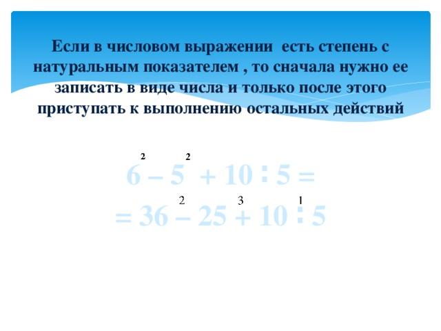 Если в числовом выражении есть степень с натуральным показателем , то сначала нужно ее записать в виде числа и только после этого приступать к выполнению остальных действий 6 – 5 + 10 ∶ 5 = = 36 – 25 + 10 ∶ 5