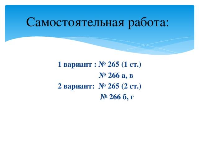 Самостоятельная работа: 1 вариант : № 265 (1 ст.) № 266 а, в 2 вариант: № 265 (2 ст.) № 266 б, г