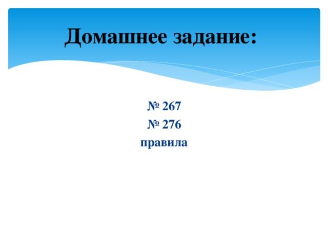 Домашнее задание:  № 267 № 276 правила