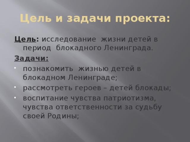 Цель и задачи проекта: Цель :  исследование жизни детей в период блокадного Ленинграда. Задачи: